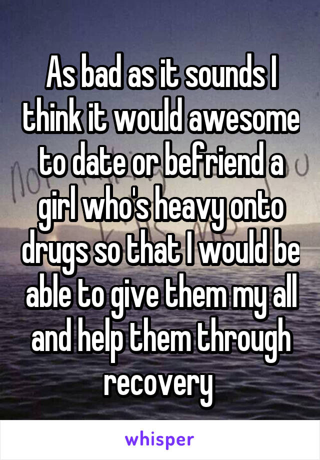 As bad as it sounds I think it would awesome to date or befriend a girl who's heavy onto drugs so that I would be able to give them my all and help them through recovery