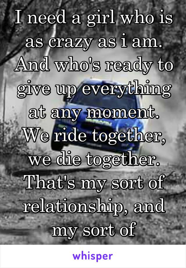 I need a girl who is as crazy as i am. And who's ready to give up everything at any moment. We ride together, we die together. That's my sort of relationship, and my sort of friendship.