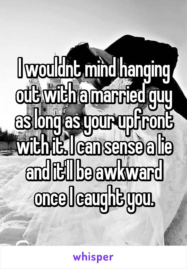 I wouldnt mind hanging out with a married guy as long as your upfront with it. I can sense a lie and it'll be awkward once I caught you.