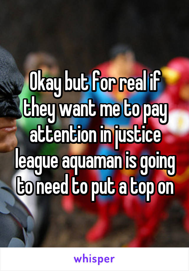 Okay but for real if they want me to pay attention in justice league aquaman is going to need to put a top on