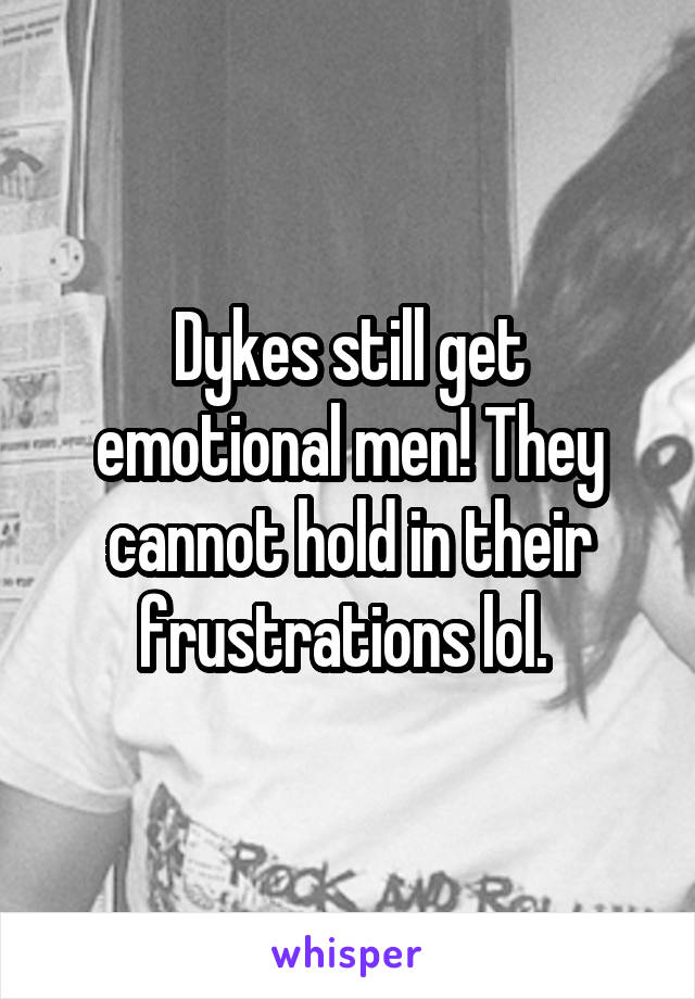 Dykes still get emotional men! They cannot hold in their frustrations lol.