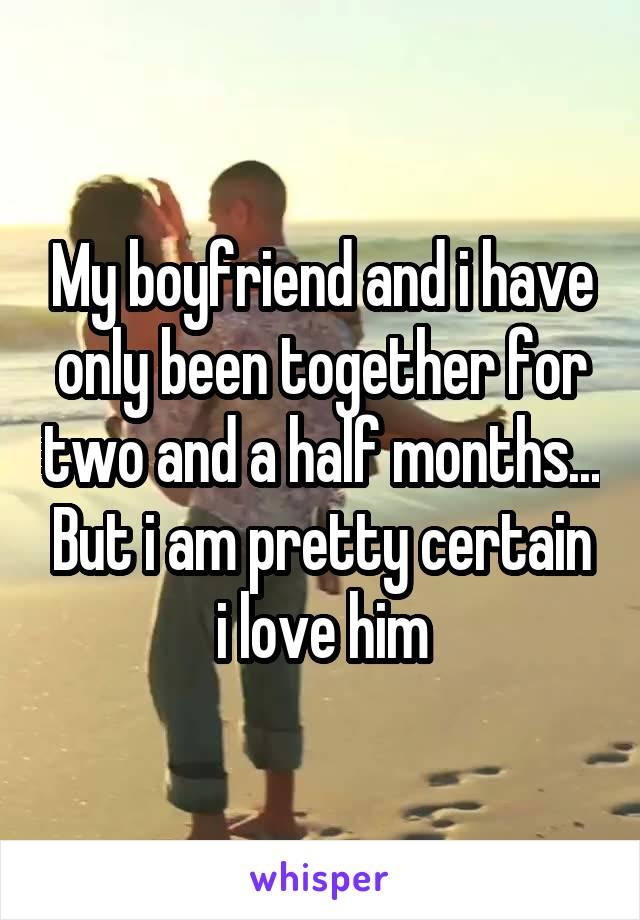 My boyfriend and i have only been together for two and a half months... But i am pretty certain i love him