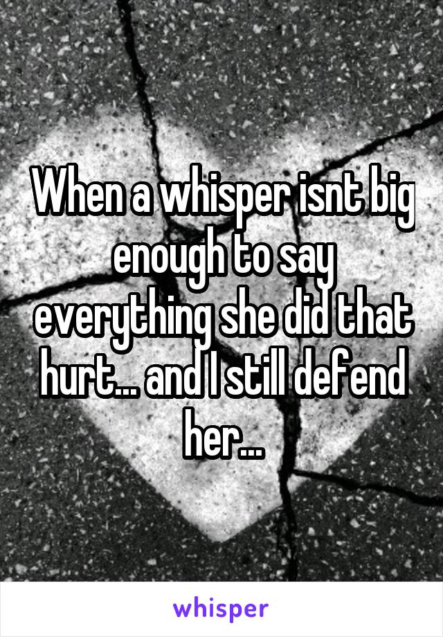 When a whisper isnt big enough to say everything she did that hurt... and I still defend her...