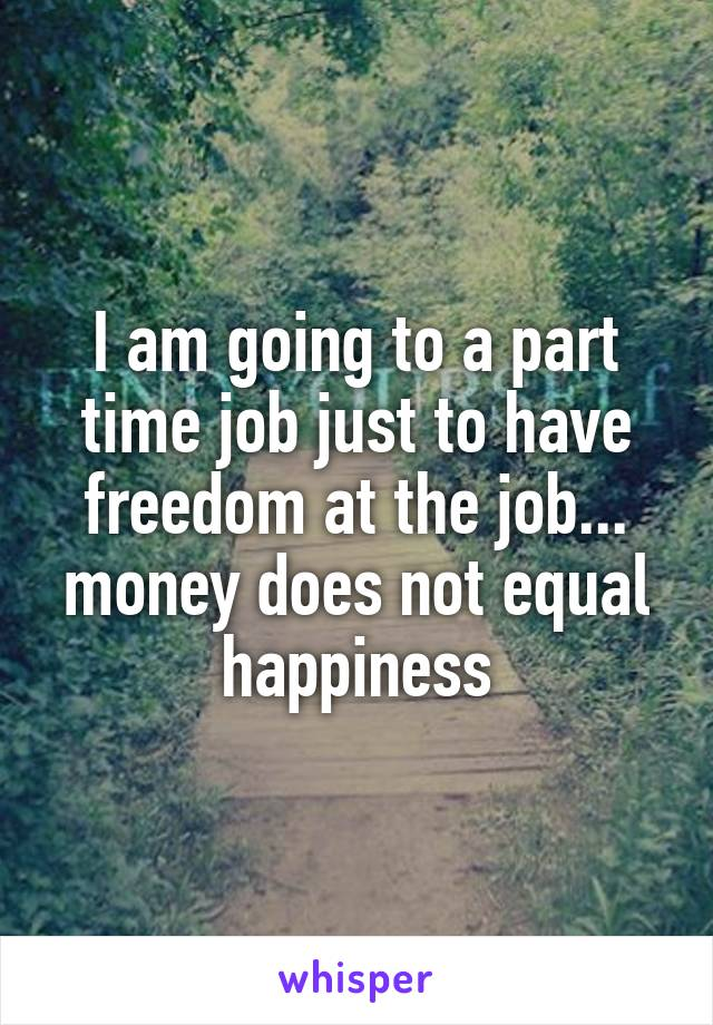 I am going to a part time job just to have freedom at the job... money does not equal happiness