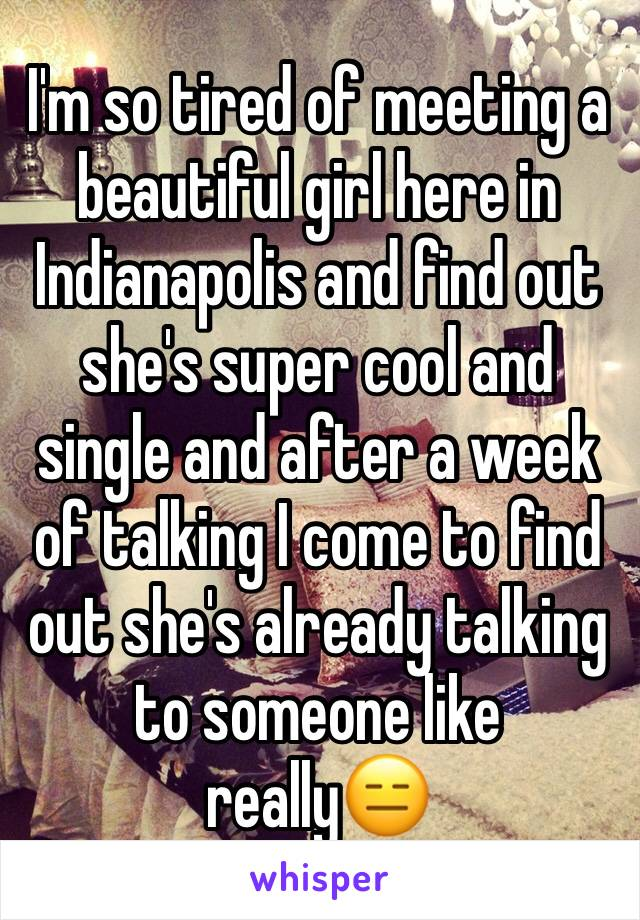 I'm so tired of meeting a beautiful girl here in Indianapolis and find out she's super cool and single and after a week of talking I come to find out she's already talking to someone like really😑