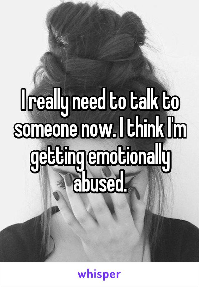 I really need to talk to someone now. I think I'm getting emotionally abused.