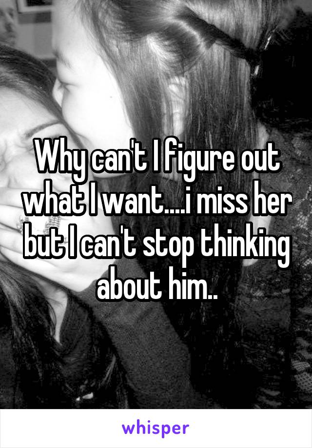 Why can't I figure out what I want....i miss her but I can't stop thinking about him..