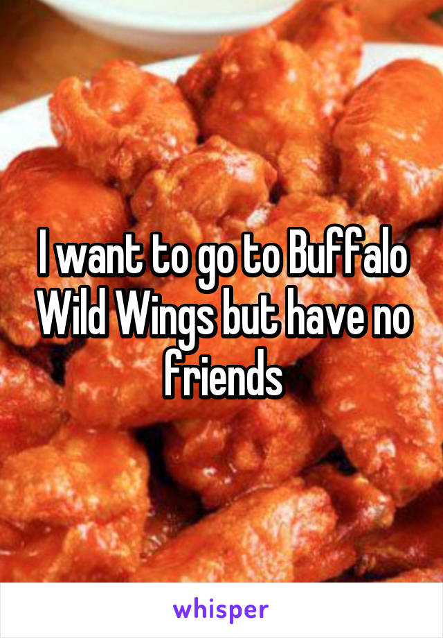 I want to go to Buffalo Wild Wings but have no friends