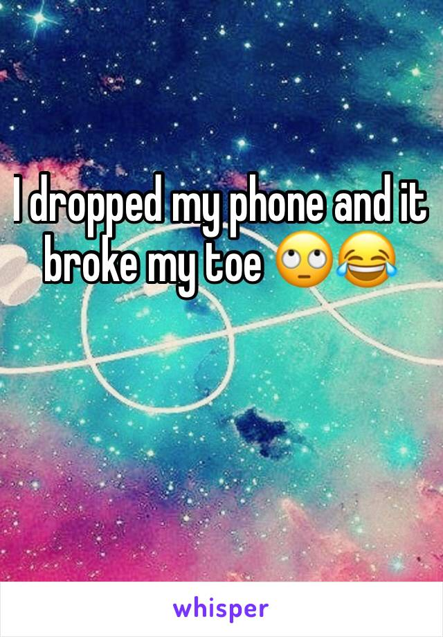 I dropped my phone and it broke my toe 🙄😂