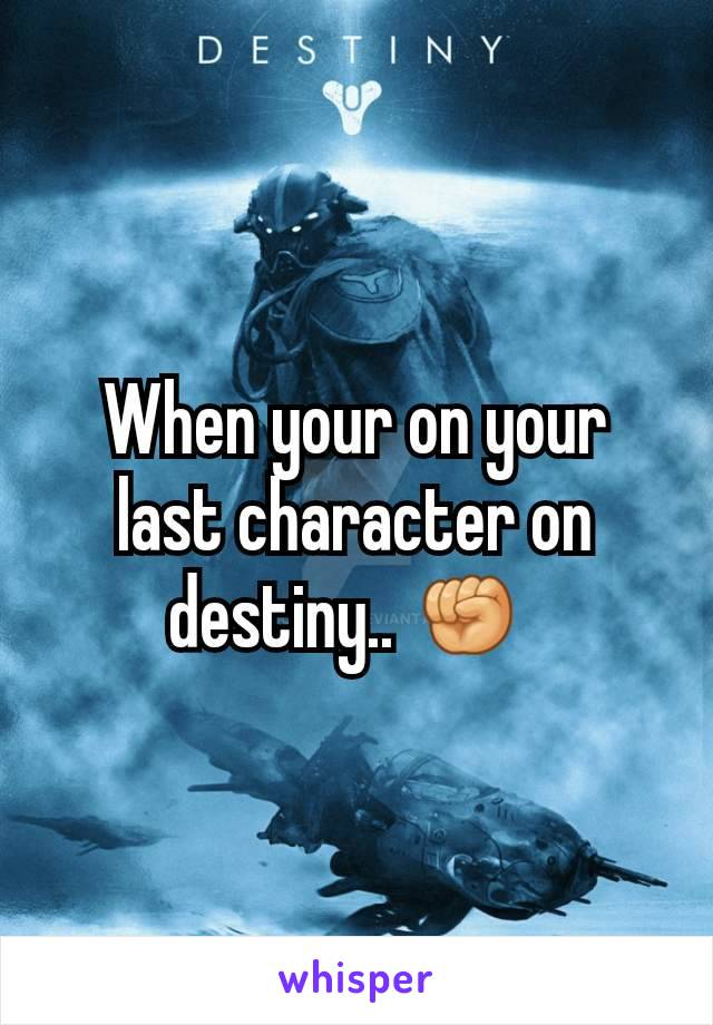 When your on your last character on destiny.. ✊