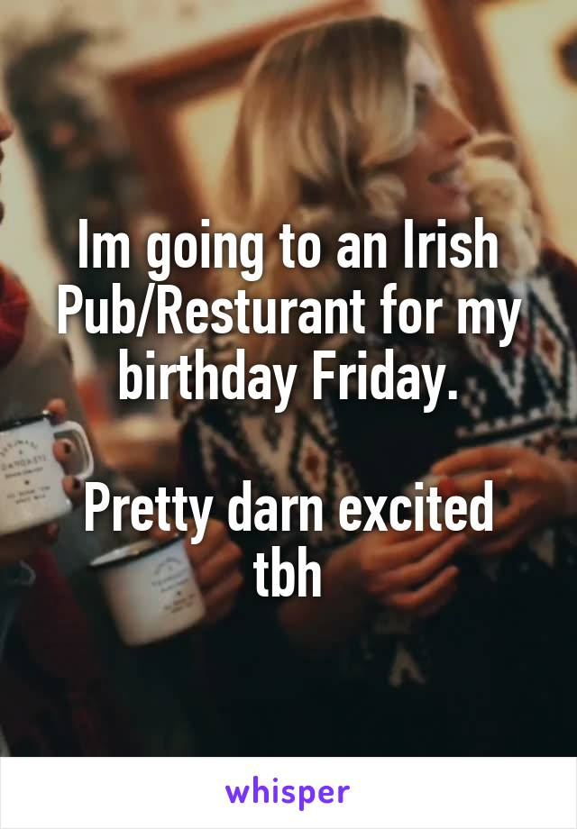 Im going to an Irish Pub/Resturant for my birthday Friday.  Pretty darn excited tbh
