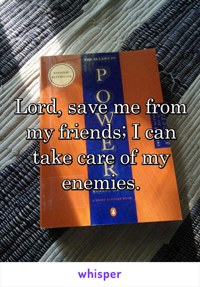 Lord, save me from my friends; I can take care of my enemies.