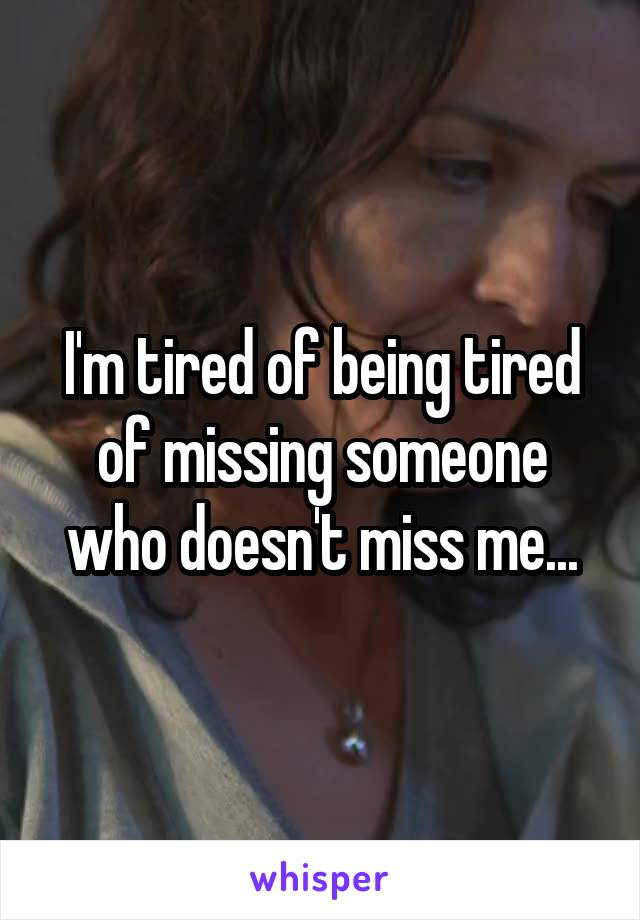 I'm tired of being tired of missing someone who doesn't miss me...