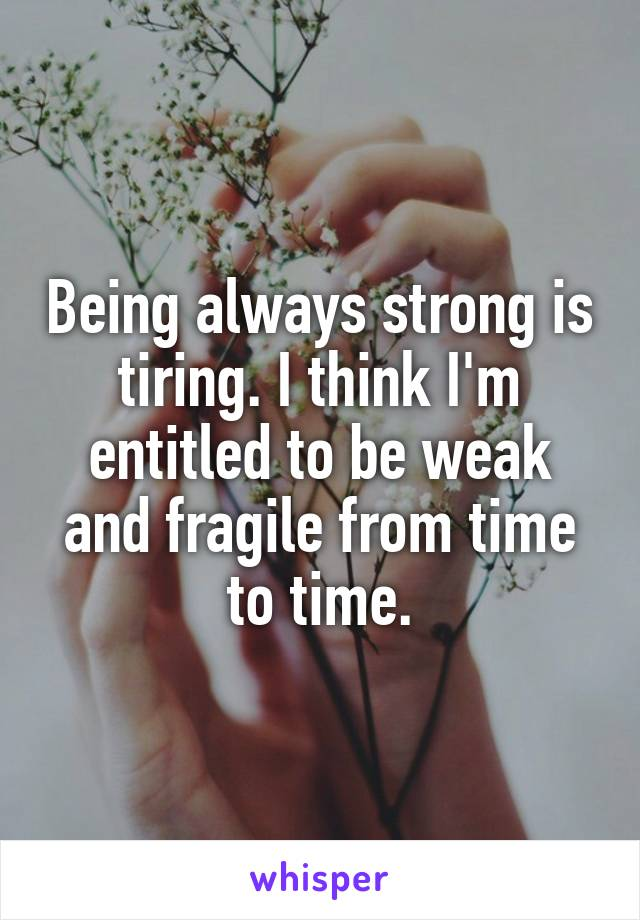 Being always strong is tiring. I think I'm entitled to be weak and fragile from time to time.