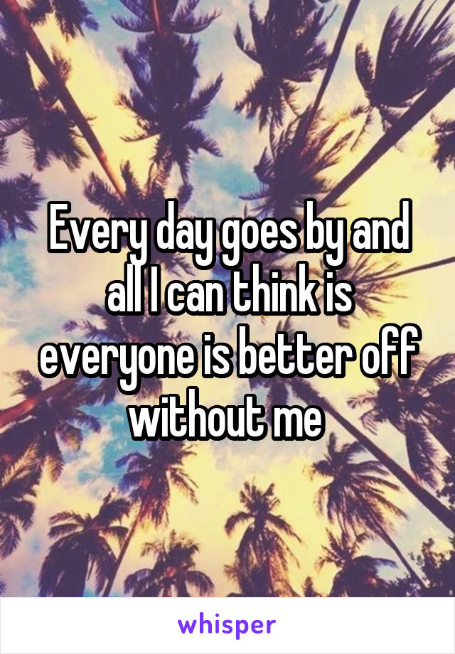 Every day goes by and all I can think is everyone is better off without me