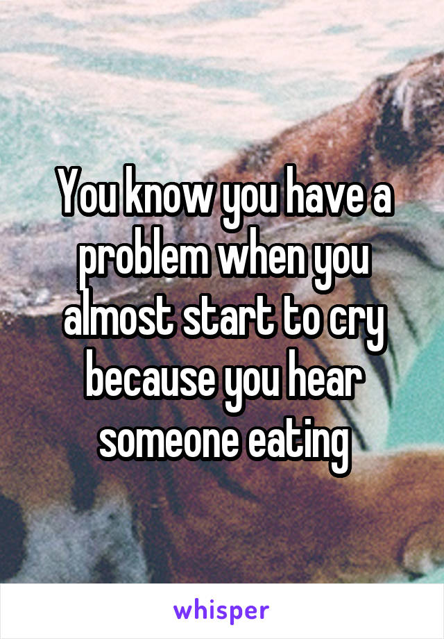 You know you have a problem when you almost start to cry because you hear someone eating