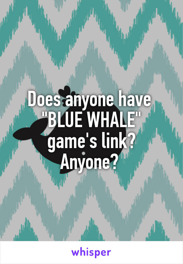 """Does anyone have  """"BLUE WHALE"""" game's link? Anyone?"""