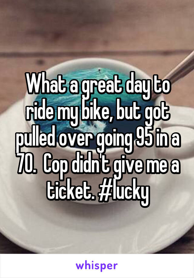 What a great day to ride my bike, but got pulled over going 95 in a 70.  Cop didn't give me a ticket. #lucky