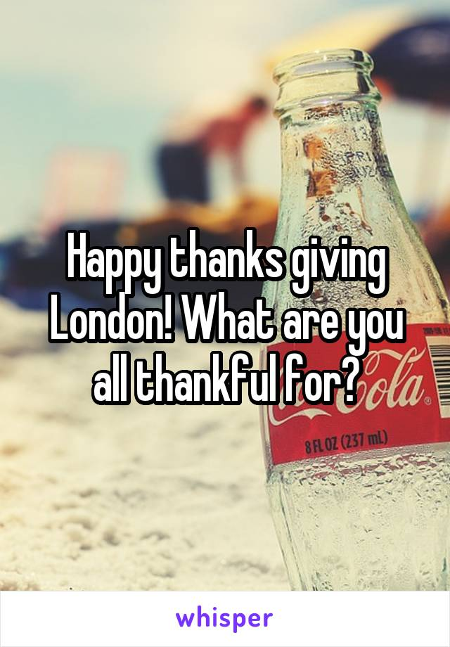 Happy thanks giving London! What are you all thankful for?