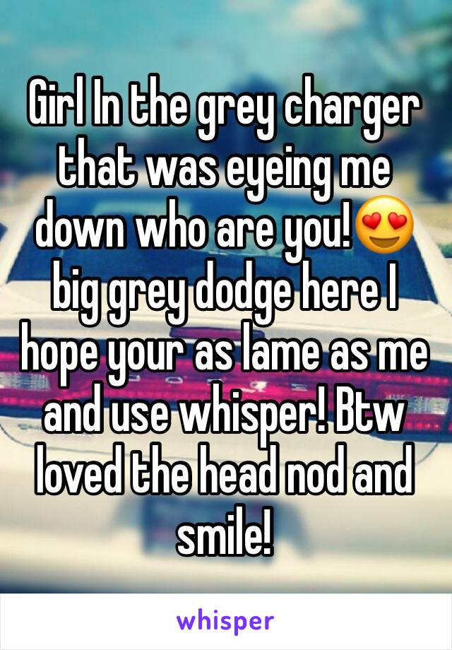 Girl In the grey charger that was eyeing me down who are you!😍 big grey dodge here I hope your as lame as me and use whisper! Btw loved the head nod and smile!
