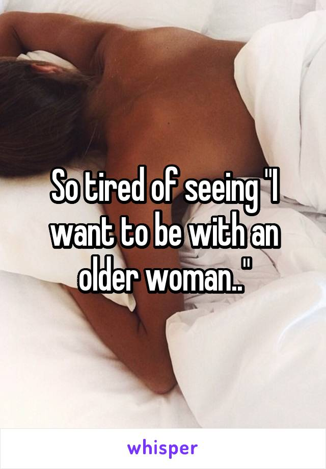 """So tired of seeing """"I want to be with an older woman.."""""""