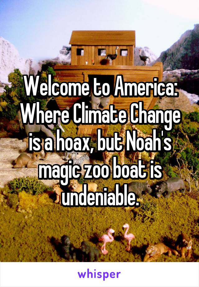 Welcome to America: Where Climate Change is a hoax, but Noah's magic zoo boat is undeniable.