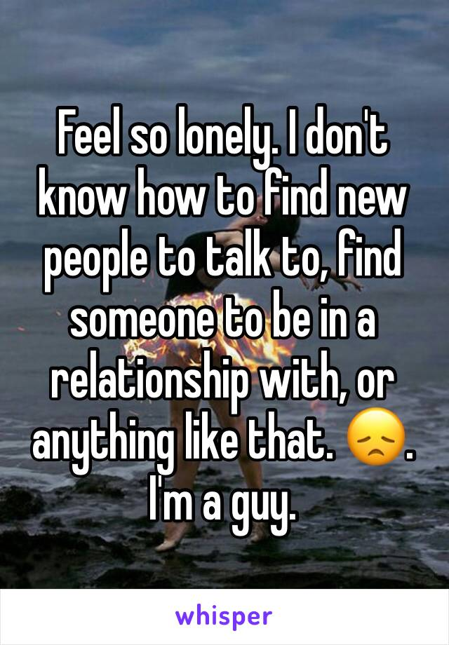 Feel so lonely. I don't know how to find new people to talk to, find someone to be in a relationship with, or anything like that. 😞. I'm a guy.