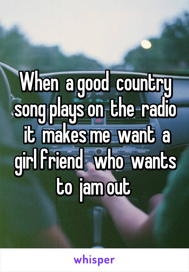When  a good  country song plays on  the  radio  it  makes me  want  a girl friend   who  wants to  jam out