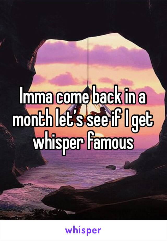 Imma come back in a month let's see if I get whisper famous