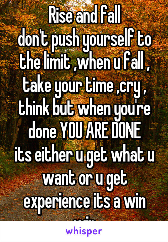 Rise and fall don't push yourself to the limit ,when u fall , take your time ,cry , think but when you're done YOU ARE DONE its either u get what u want or u get experience its a win win