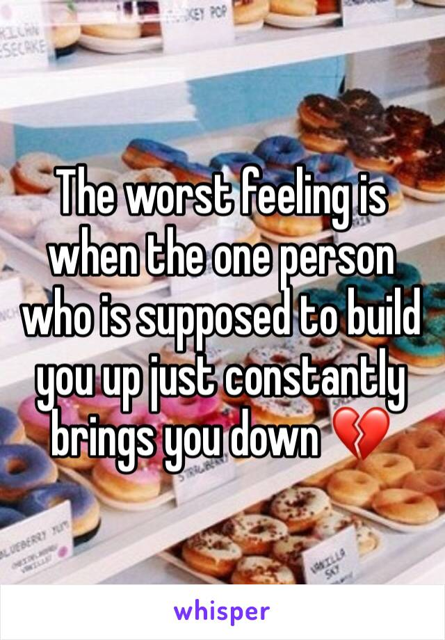 The worst feeling is when the one person who is supposed to build you up just constantly brings you down 💔