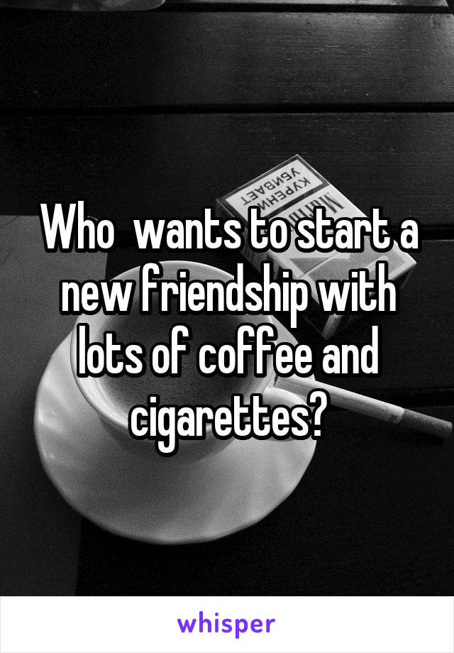 Who  wants to start a new friendship with lots of coffee and cigarettes?