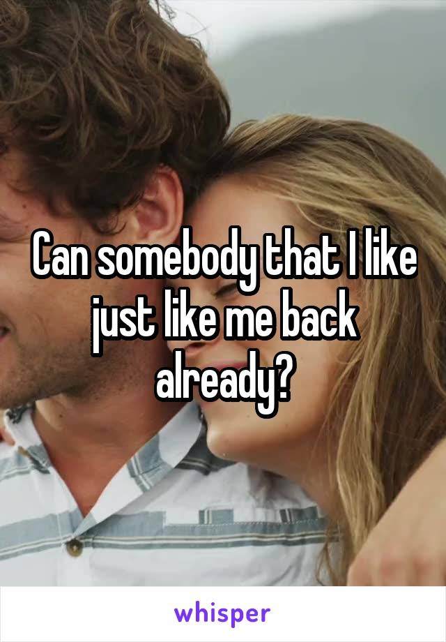 Can somebody that I like just like me back already?