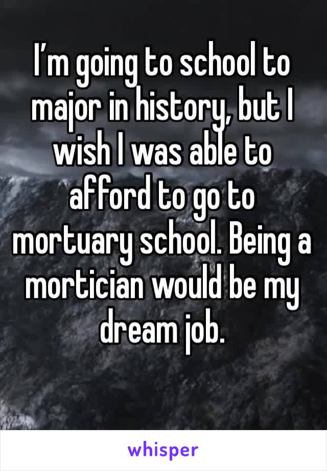 I'm going to school to major in history, but I wish I was able to afford to go to mortuary school. Being a mortician would be my dream job.