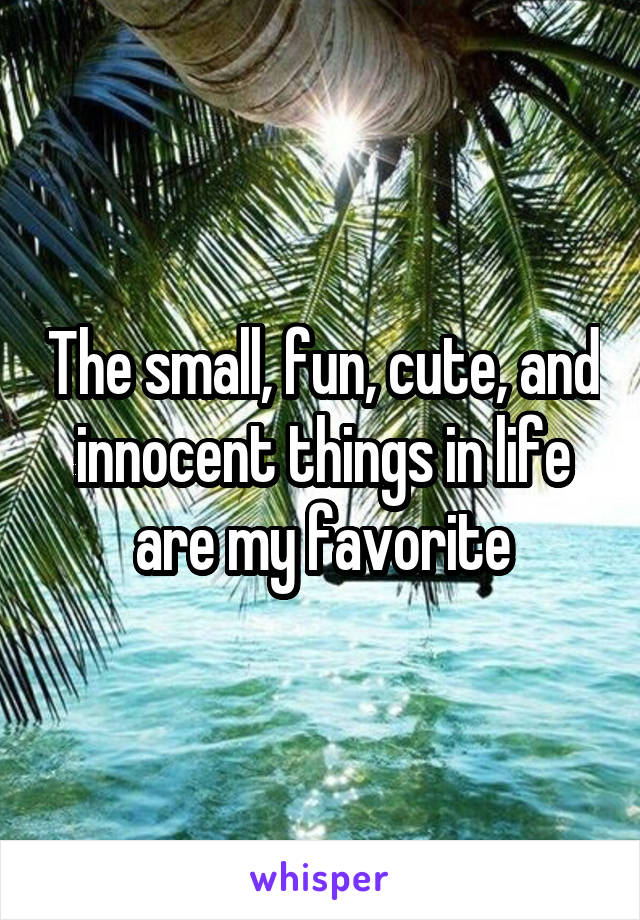 The small, fun, cute, and innocent things in life are my favorite