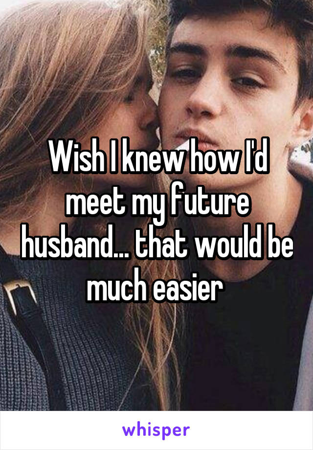 Wish I knew how I'd meet my future husband... that would be much easier