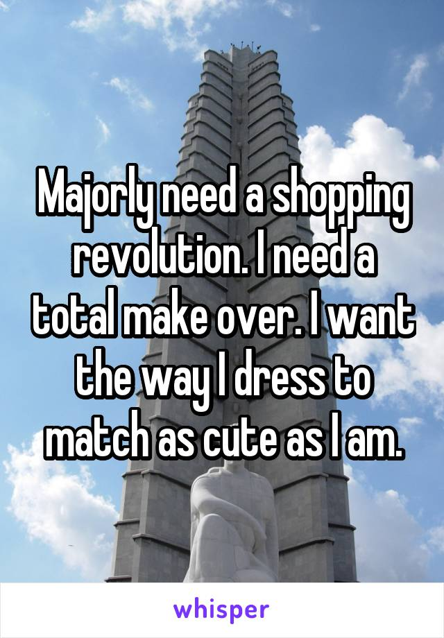 Majorly need a shopping revolution. I need a total make over. I want the way I dress to match as cute as I am.