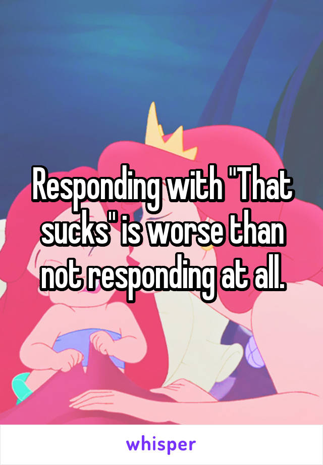 """Responding with """"That sucks"""" is worse than not responding at all."""
