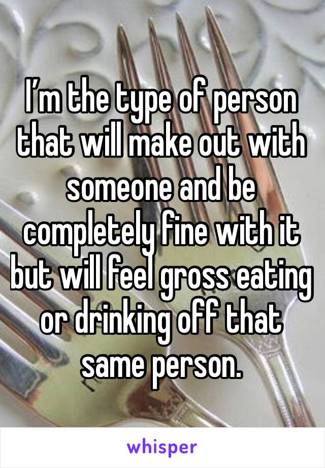 I'm the type of person that will make out with someone and be completely fine with it but will feel gross eating or drinking off that same person.