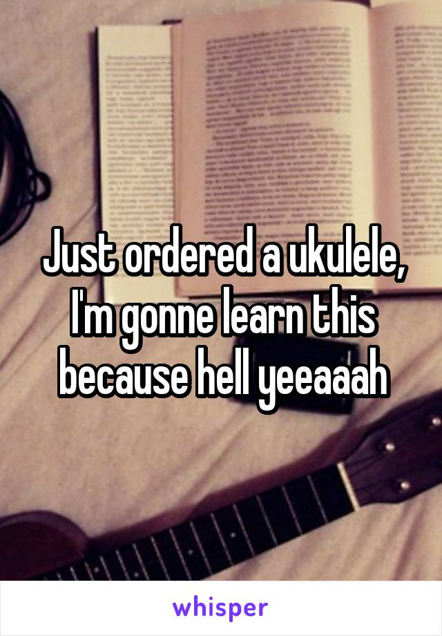 Just ordered a ukulele, I'm gonne learn this because hell yeeaaah
