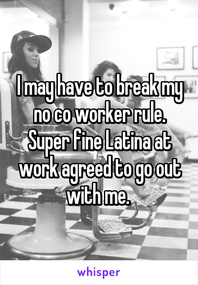 I may have to break my no co worker rule. Super fine Latina at work agreed to go out with me.