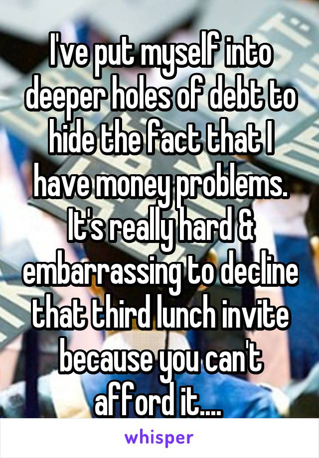 I've put myself into deeper holes of debt to hide the fact that I have money problems. It's really hard & embarrassing to decline that third lunch invite because you can't afford it....
