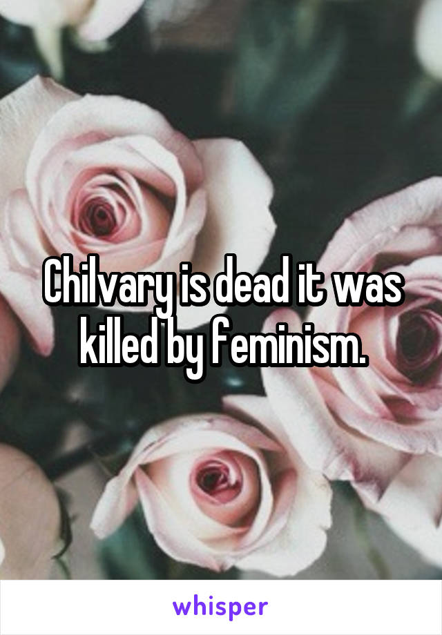 Chilvary is dead it was killed by feminism.