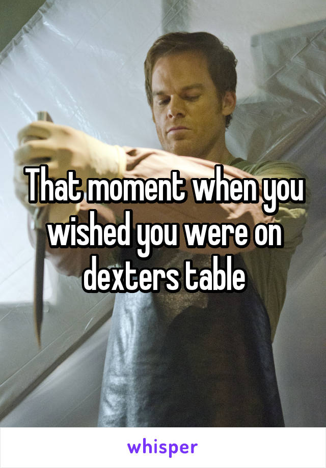 That moment when you wished you were on dexters table