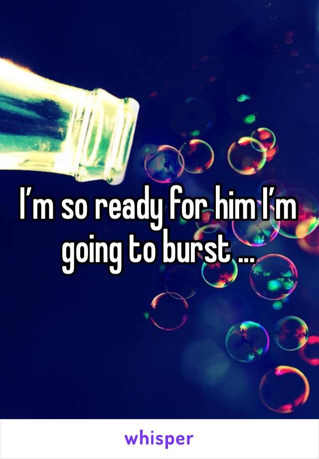 I'm so ready for him I'm going to burst ...
