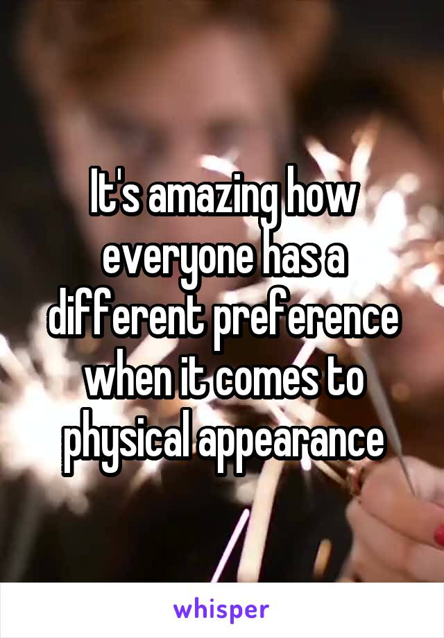 It's amazing how everyone has a different preference when it comes to physical appearance
