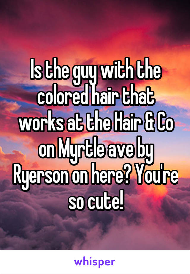 Is the guy with the colored hair that works at the Hair & Co on Myrtle ave by Ryerson on here? You're so cute!