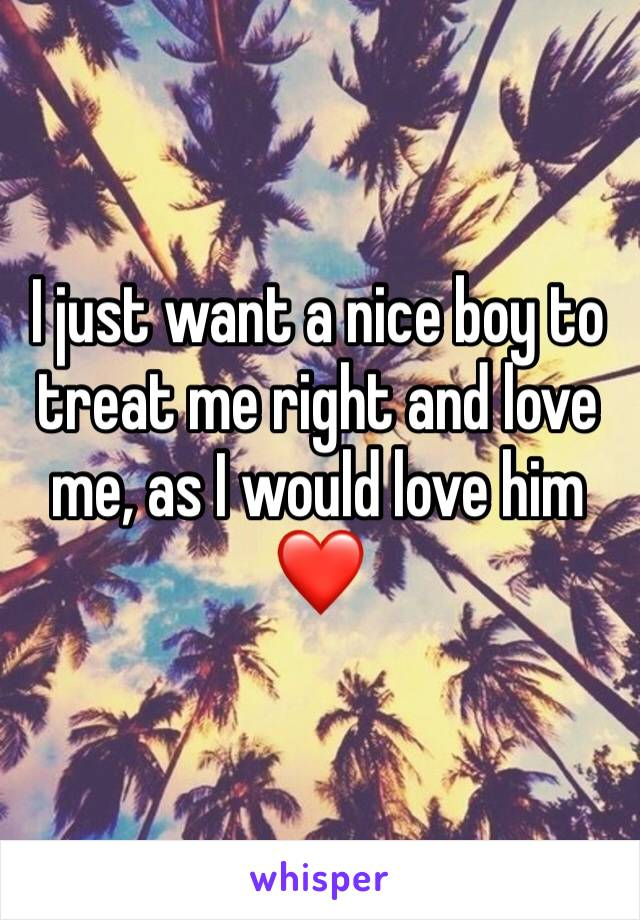 I just want a nice boy to treat me right and love me, as I would love him❤️