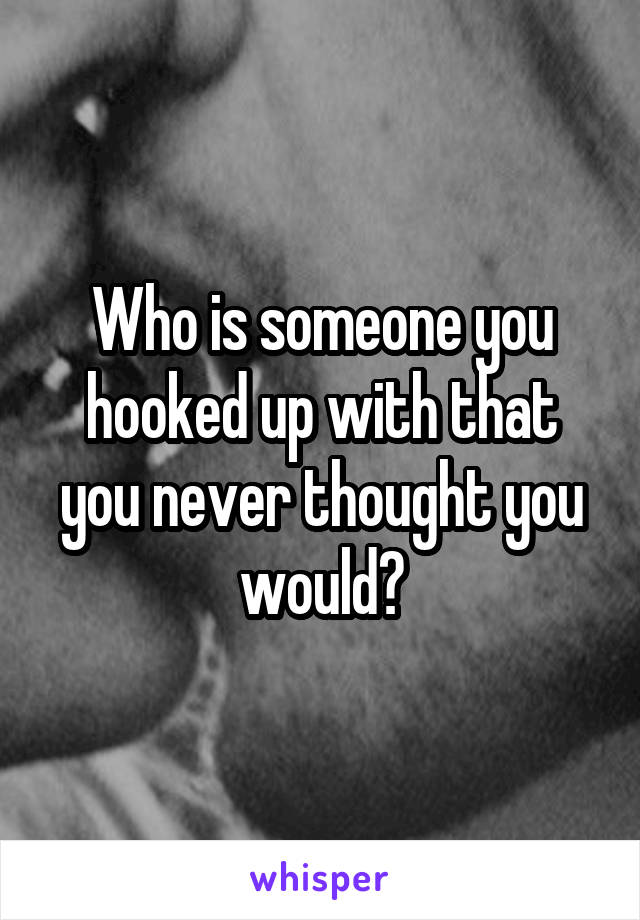 Who is someone you hooked up with that you never thought you would?