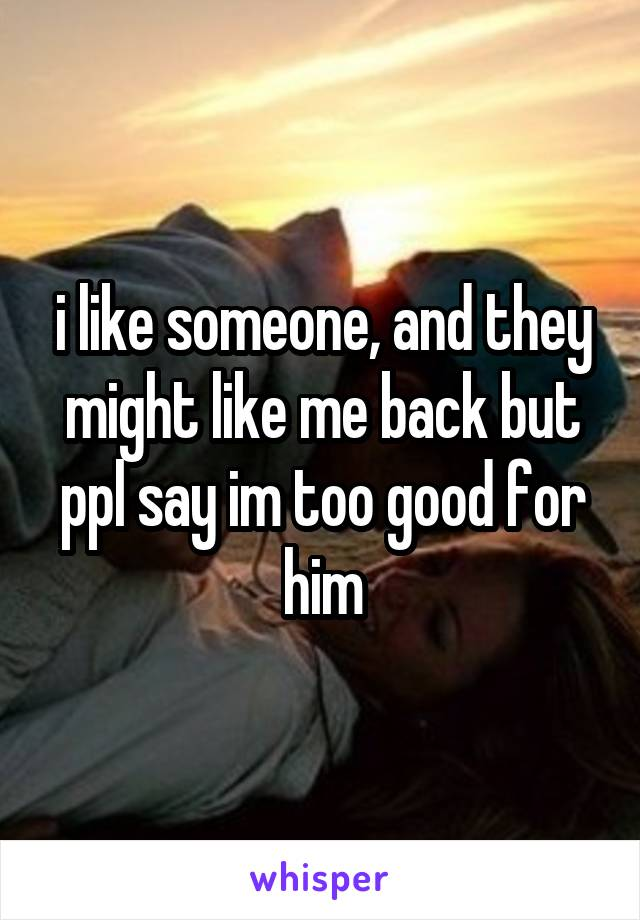 i like someone, and they might like me back but ppl say im too good for him